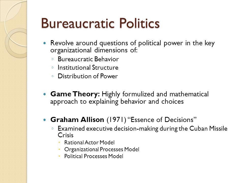 Bureaucratic Politics Revolve around questions of political power in the key organizational dimensions of: ◦ Bureaucratic Behavior ◦ Institutional Str
