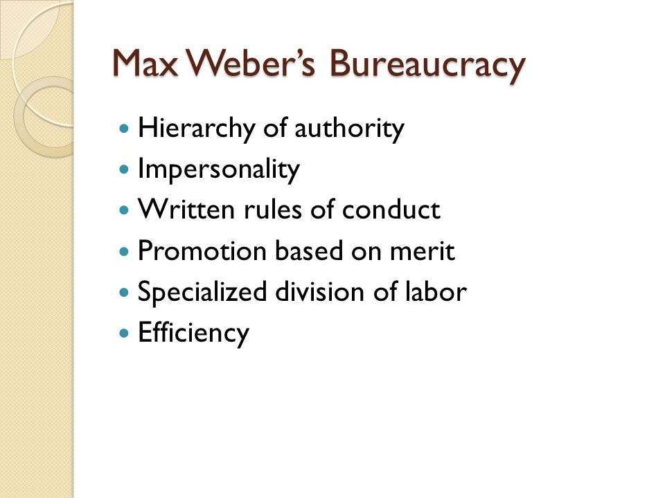 Max Weber's Bureaucracy Hierarchy of authority Impersonality Written rules of conduct Promotion based on merit Specialized division of labor Efficienc