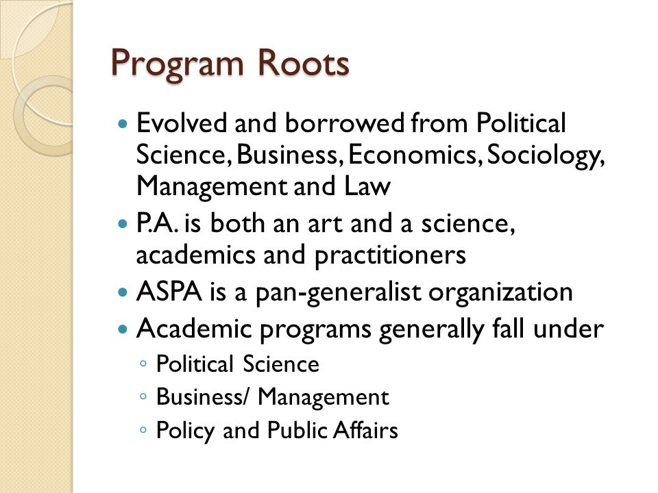Program Roots Evolved and borrowed from Political Science, Business, Economics, Sociology, Management and Law P.A. is both an art and a science, acade