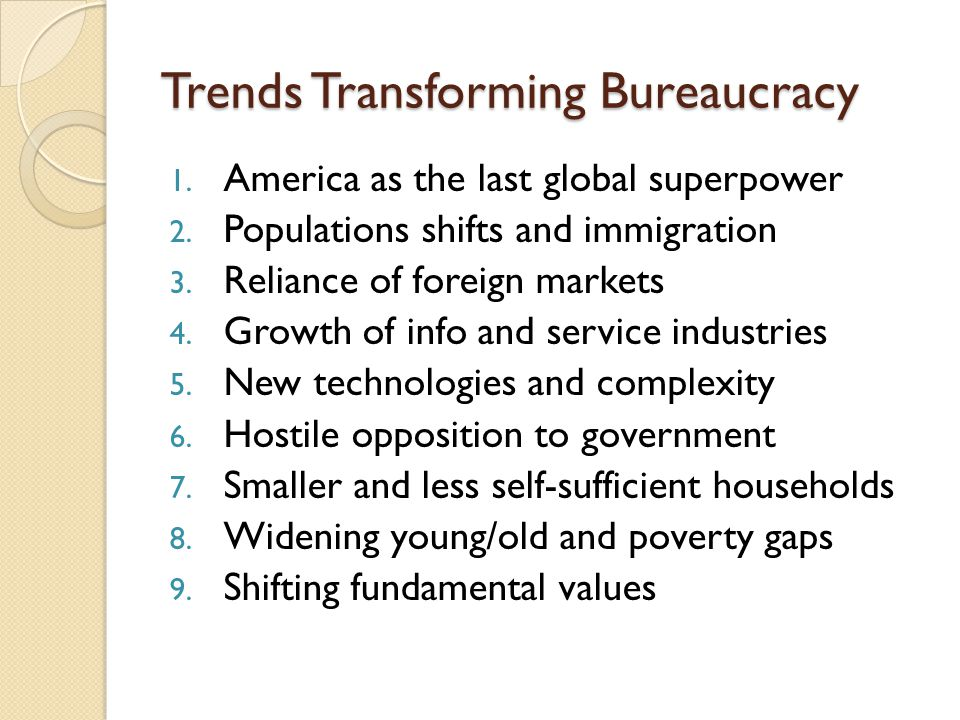Trends Transforming Bureaucracy 1. America as the last global superpower 2. Populations shifts and immigration 3. Reliance of foreign markets 4. Growt
