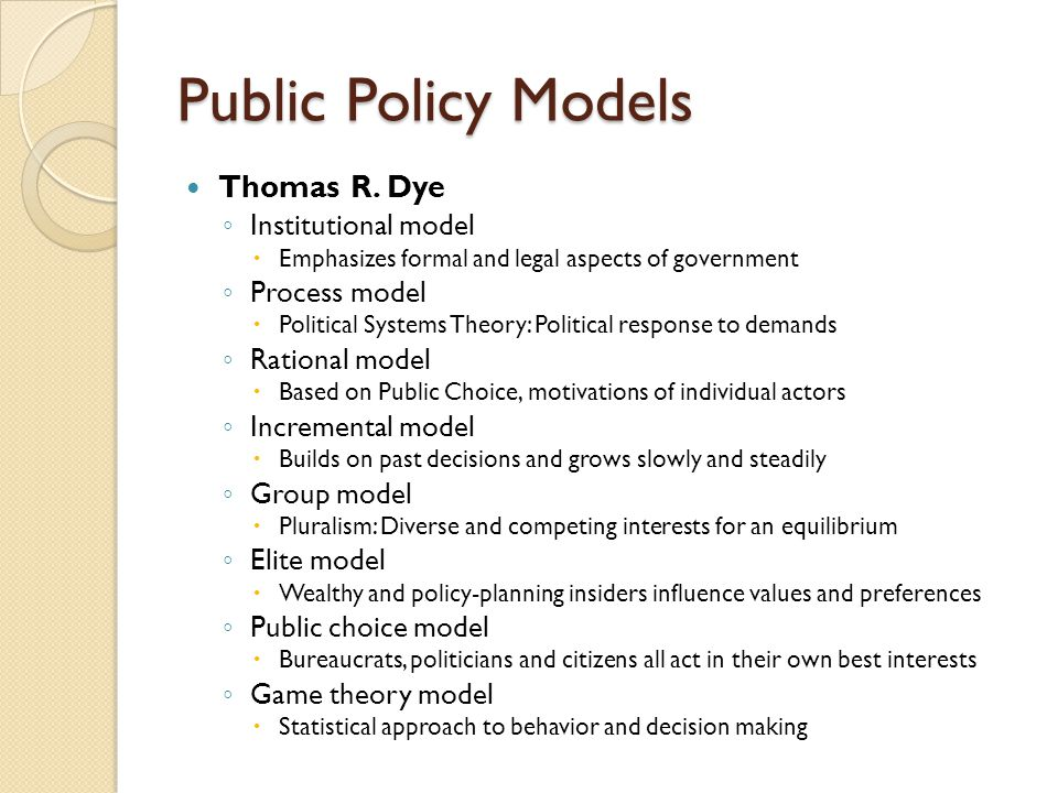 Public Policy Models Thomas R. Dye ◦ Institutional model  Emphasizes formal and legal aspects of government ◦ Process model  Political Systems Theor