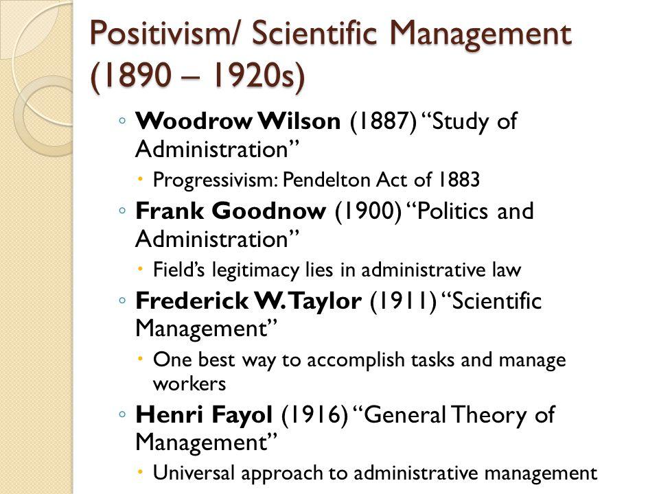 "Positivism/ Scientific Management (1890 – 1920s) ◦ Woodrow Wilson (1887) ""Study of Administration""  Progressivism: Pendelton Act of 1883 ◦ Frank Good"