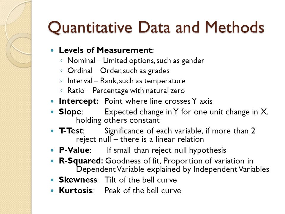 Quantitative Data and Methods Levels of Measurement: ◦ Nominal – Limited options, such as gender ◦ Ordinal – Order, such as grades ◦ Interval – Rank,