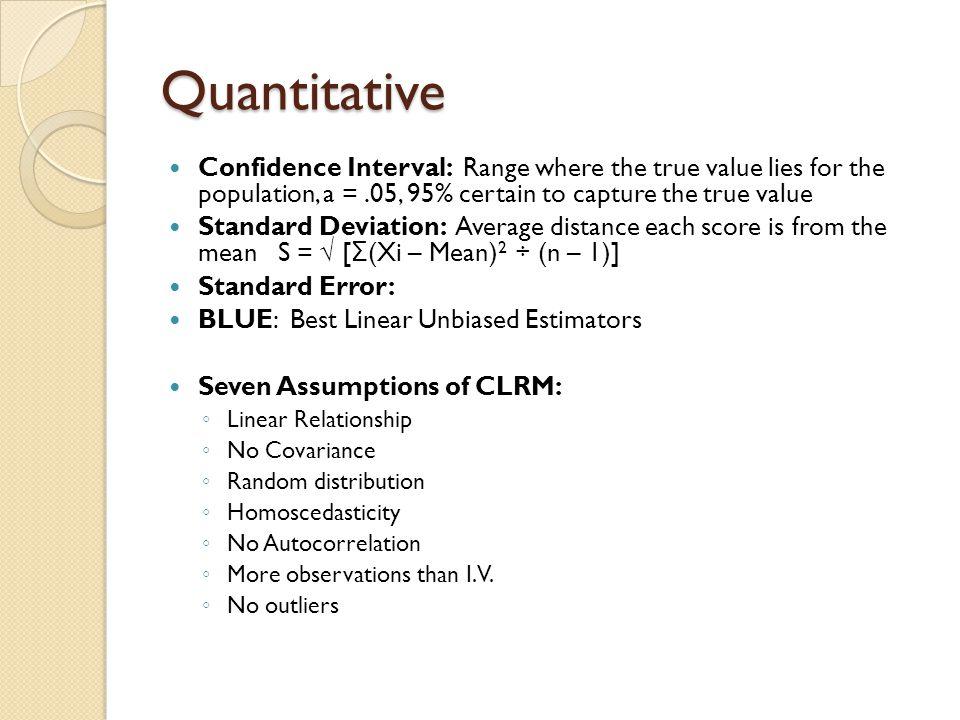 Quantitative Confidence Interval: Range where the true value lies for the population, a =.05, 95% certain to capture the true value Standard Deviation