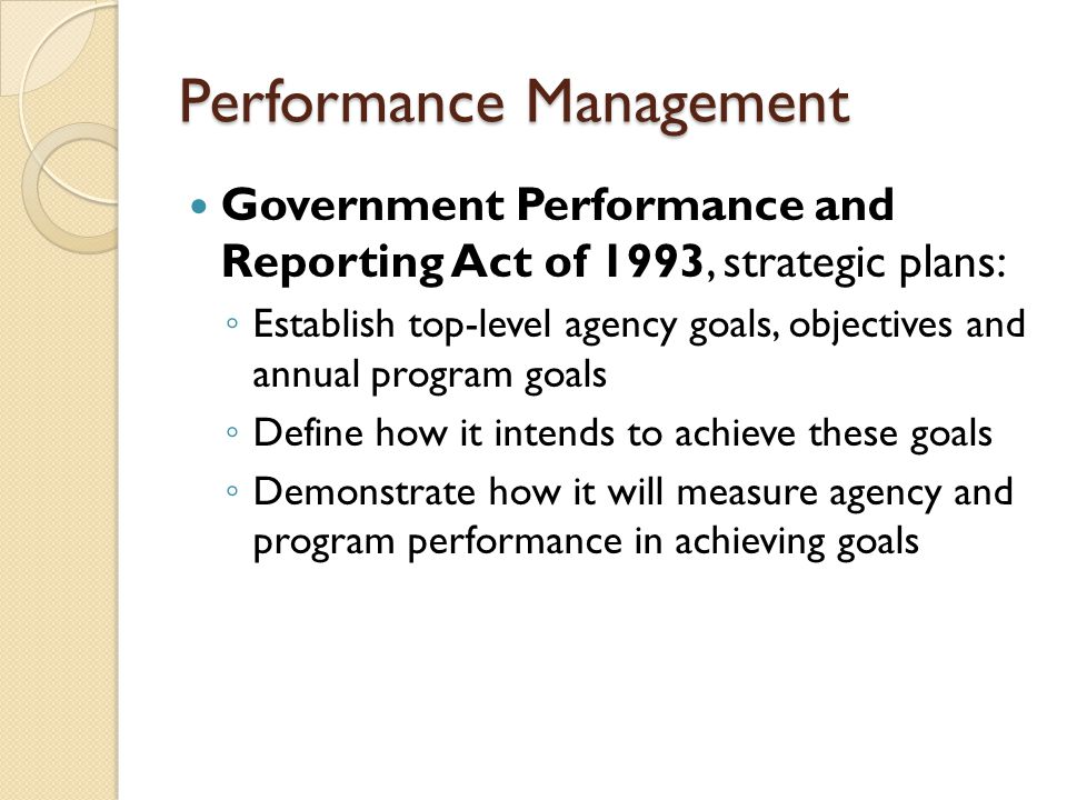 Performance Management Government Performance and Reporting Act of 1993, strategic plans: ◦ Establish top-level agency goals, objectives and annual pr