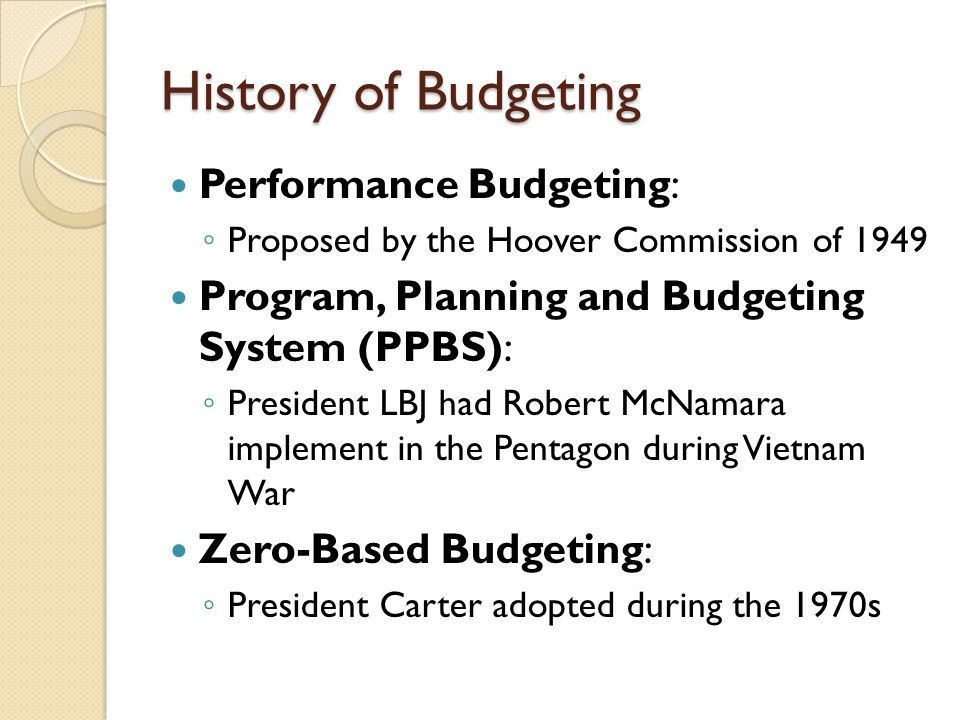 History of Budgeting Performance Budgeting: ◦ Proposed by the Hoover Commission of 1949 Program, Planning and Budgeting System (PPBS): ◦ President LBJ