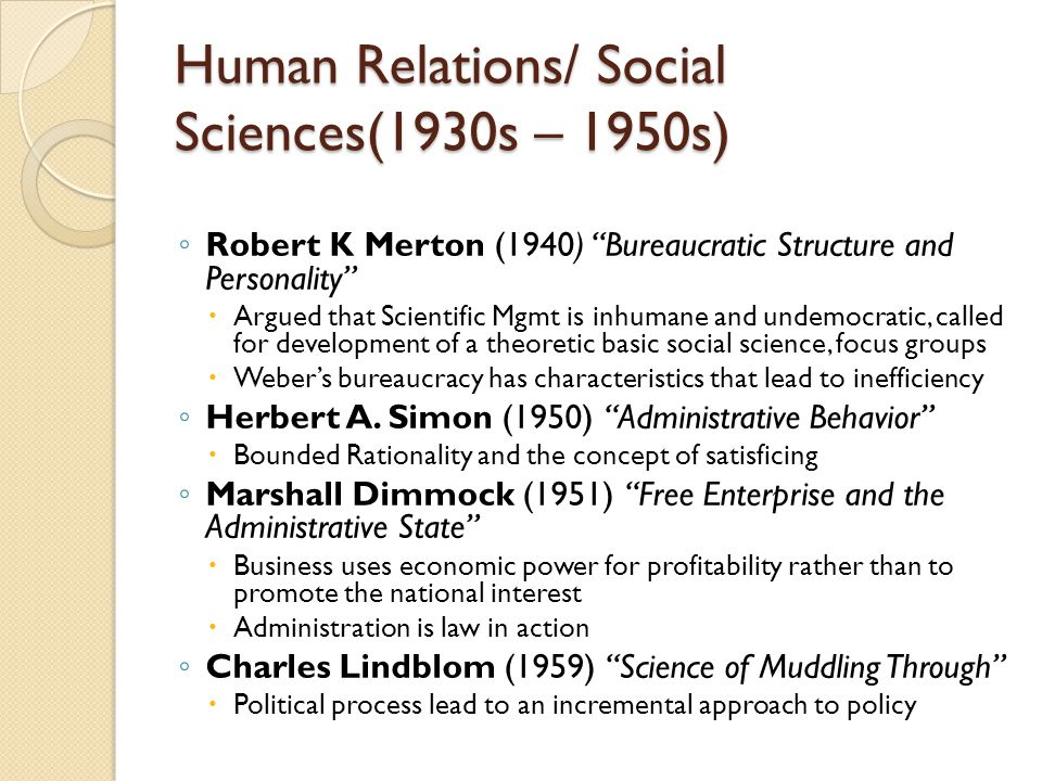 """Human Relations/ Social Sciences(1930s – 1950s) ◦ Robert K Merton (1940) """"Bureaucratic Structure and Personality""""  Argued that Scientific Mgmt is inh"""