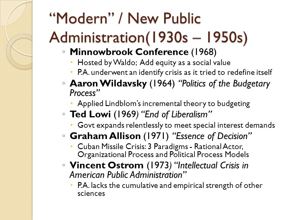 """""""Modern"""" / New Public Administration(1930s – 1950s) ◦ Minnowbrook Conference (1968)  Hosted by Waldo; Add equity as a social value  P.A. underwent a"""