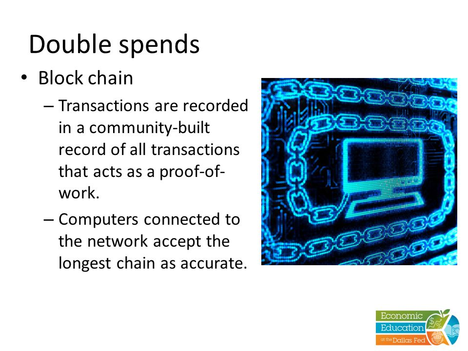 Double spends Block chain – Transactions are recorded in a community-built record of all transactions that acts as a proof-of- work. – Computers conne