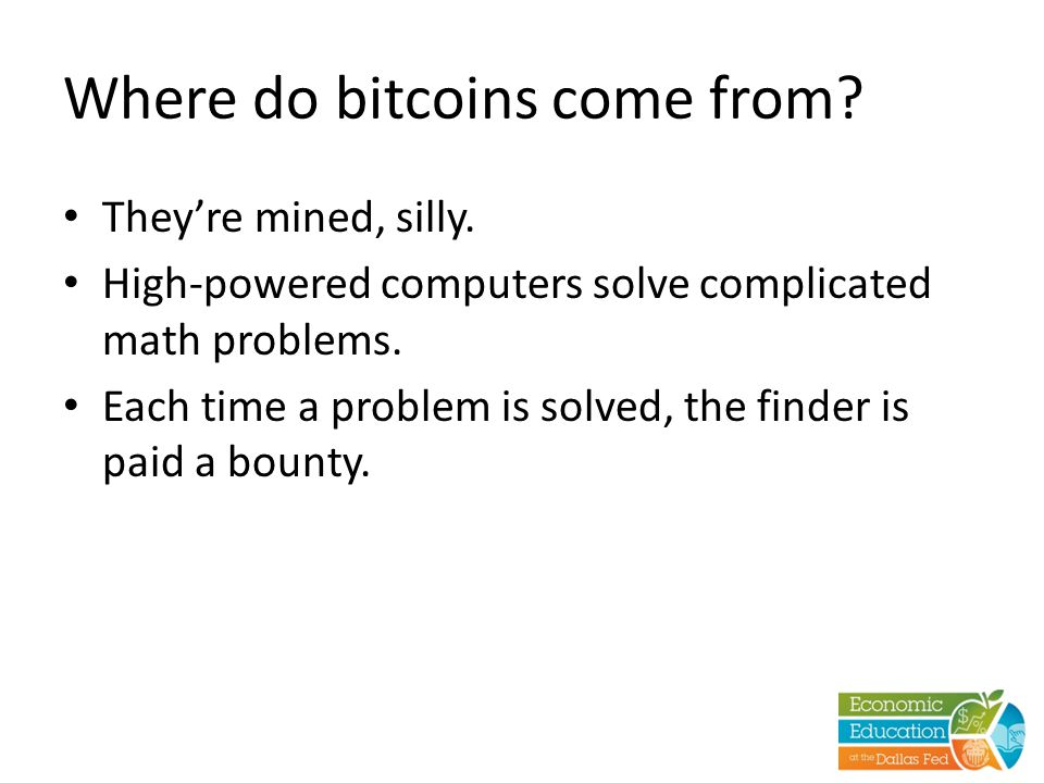 Where do bitcoins come from? They're mined, silly. High-powered computers solve complicated math problems. Each time a problem is solved, the finder i