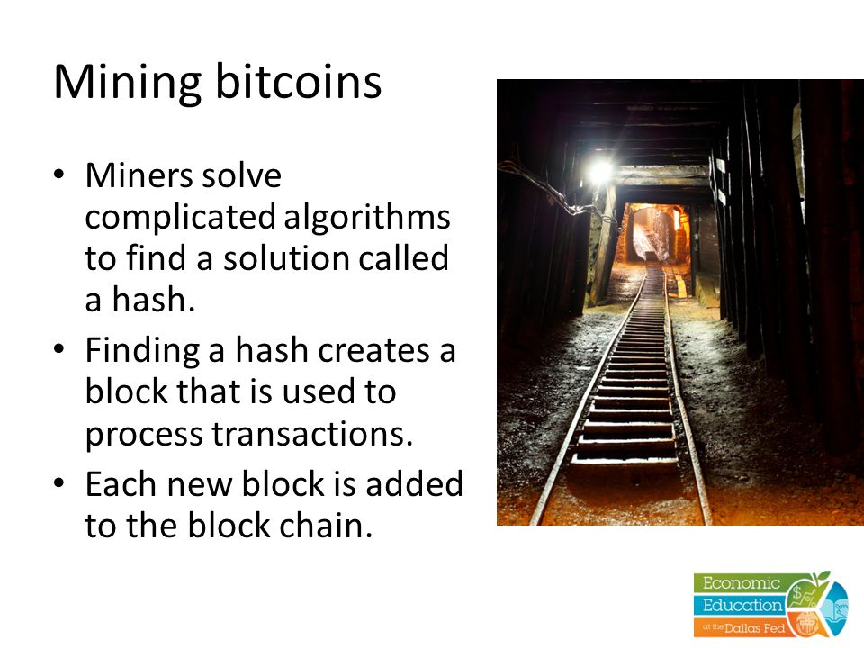 Mining bitcoins Miners solve complicated algorithms to find a solution called a hash. Finding a hash creates a block that is used to process transacti