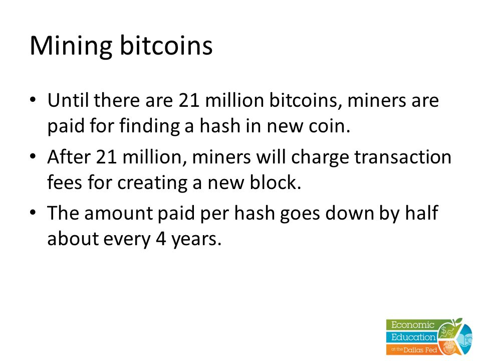 Mining bitcoins Until there are 21 million bitcoins, miners are paid for finding a hash in new coin. After 21 million, miners will charge transaction