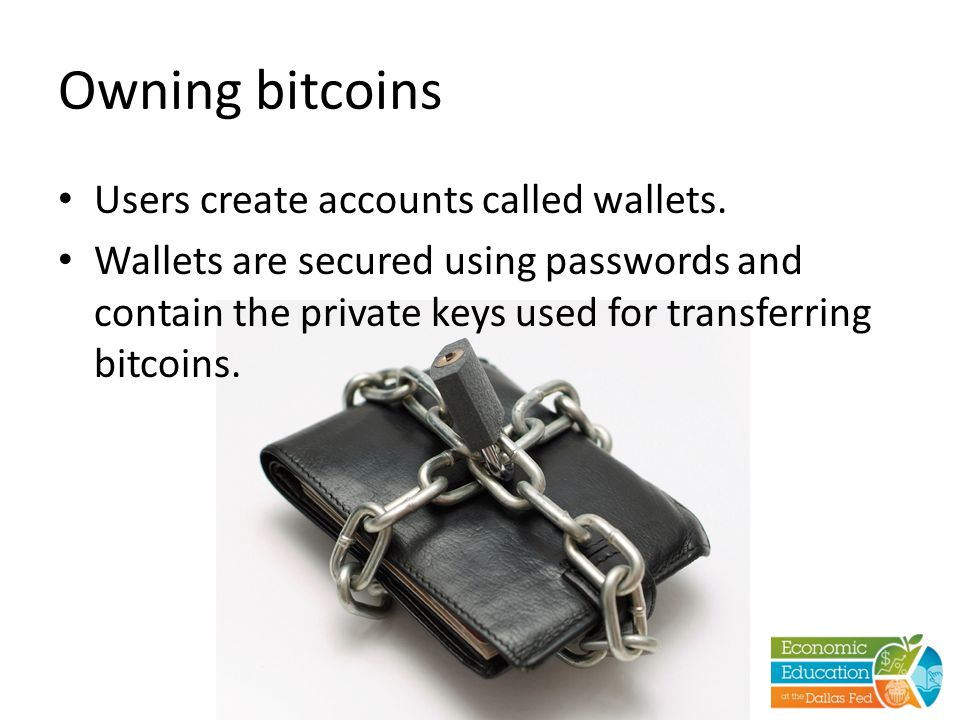 Owning bitcoins Users create accounts called wallets. Wallets are secured using passwords and contain the private keys used for transferring bitcoins.
