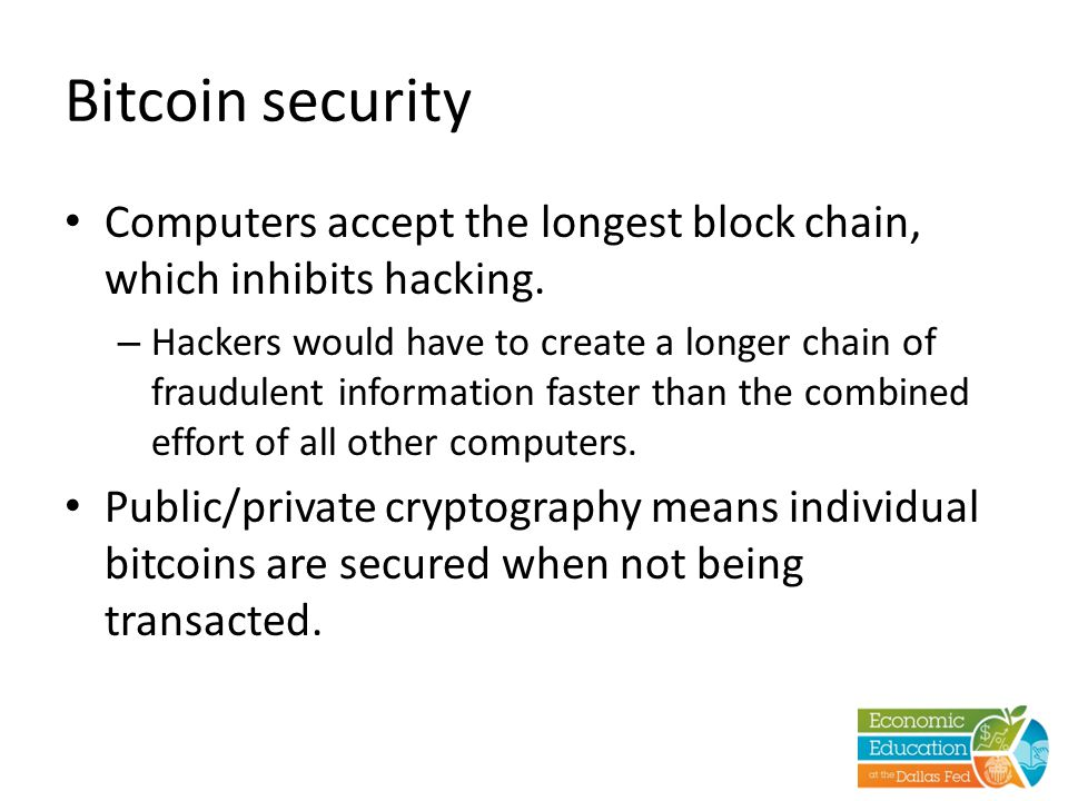 Bitcoin security Computers accept the longest block chain, which inhibits hacking. – Hackers would have to create a longer chain of fraudulent informa