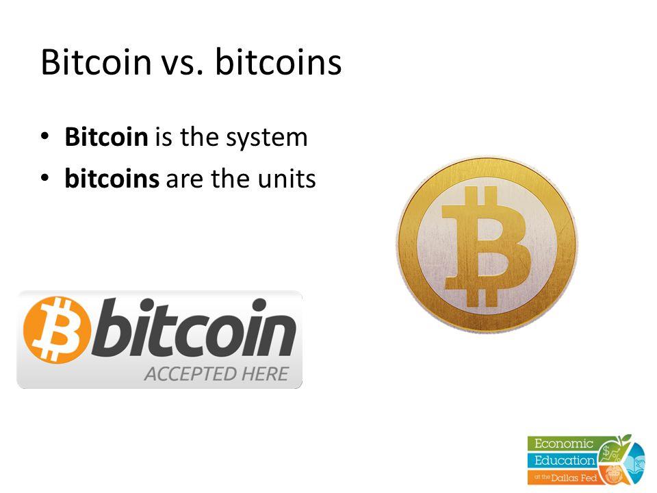 Bitcoin vs. bitcoins Bitcoin is the system bitcoins are the units