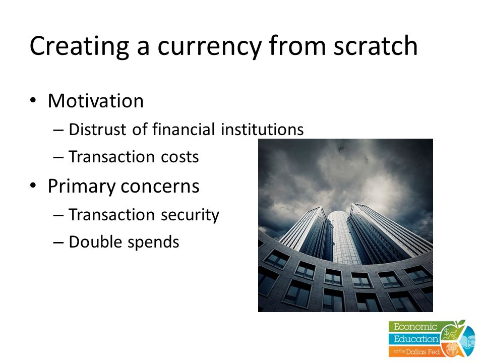 Creating a currency from scratch Motivation – Distrust of financial institutions – Transaction costs Primary concerns – Transaction security – Double spends