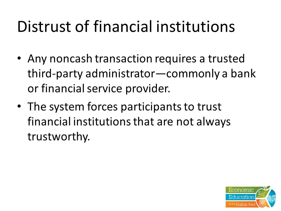 Distrust of financial institutions Any noncash transaction requires a trusted third-party administrator—commonly a bank or financial service provider.