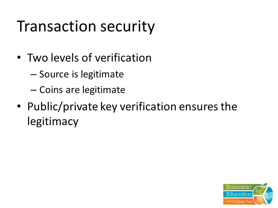 Transaction security Two levels of verification – Source is legitimate – Coins are legitimate Public/private key verification ensures the legitimacy