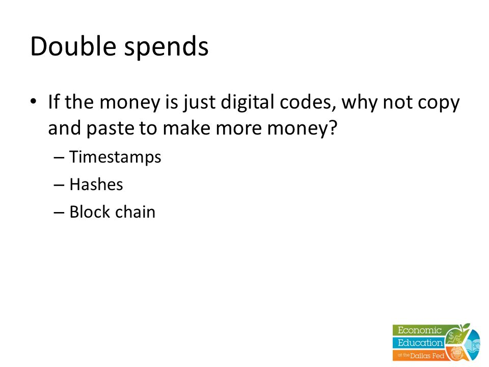 Double spends If the money is just digital codes, why not copy and paste to make more money.