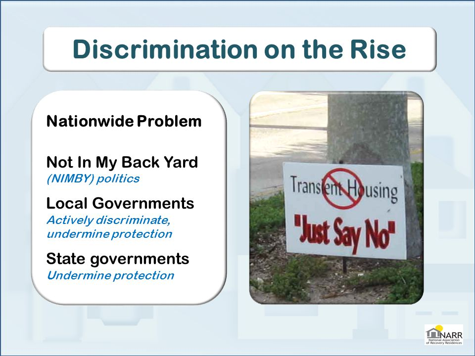 Discrimination on the Rise Nationwide Problem Not In My Back Yard (NIMBY) politics Local Governments Actively discriminate, undermine protection State governments Undermine protection