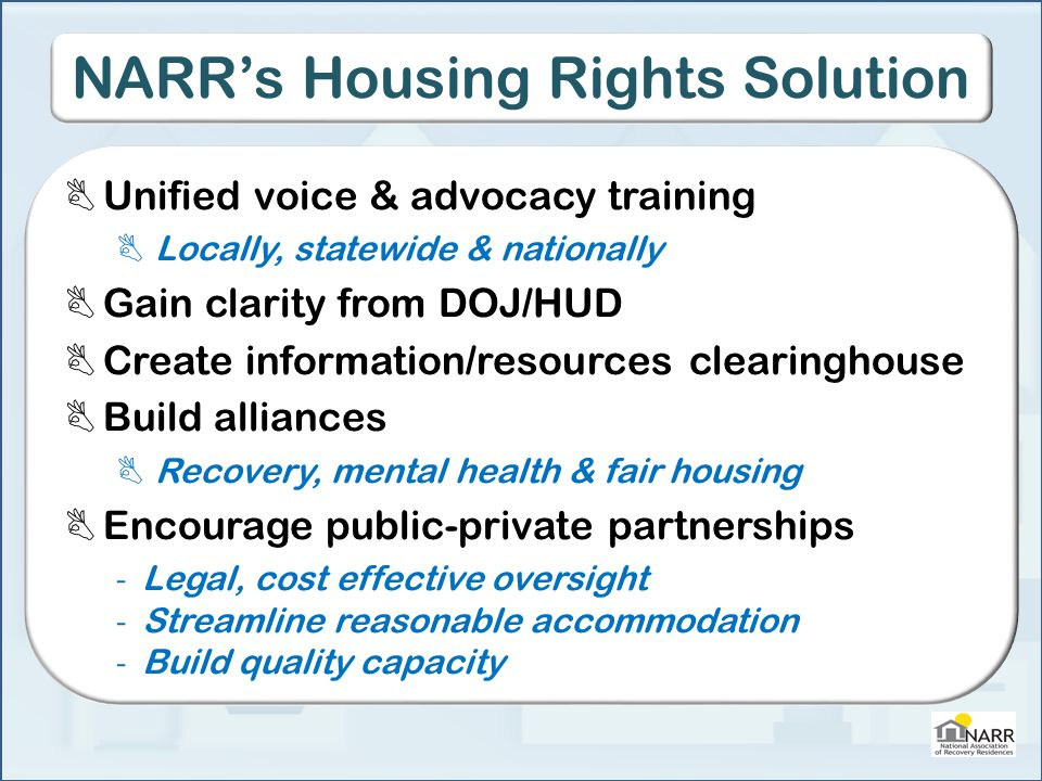 NARR's Housing Rights Solution  Unified voice & advocacy training  Locally, statewide & nationally  Gain clarity from DOJ/HUD  Create information/resources clearinghouse  Build alliances  Recovery, mental health & fair housing  Encourage public-private partnerships - Legal, cost effective oversight - Streamline reasonable accommodation - Build quality capacity