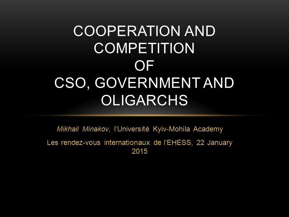 Mikhail Minakov, l'Université Kyiv-Mohila Academy Les rendez-vous internationaux de l'EHESS, 22 January 2015 COOPERATION AND COMPETITION OF CSO, GOVERNMENT AND OLIGARCHS