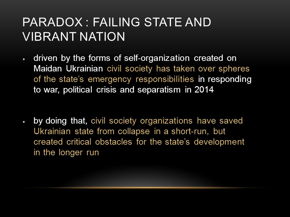 PARADOX : FAILING STATE AND VIBRANT NATION driven by the forms of self-organization created on Maidan Ukrainian civil society has taken over spheres o