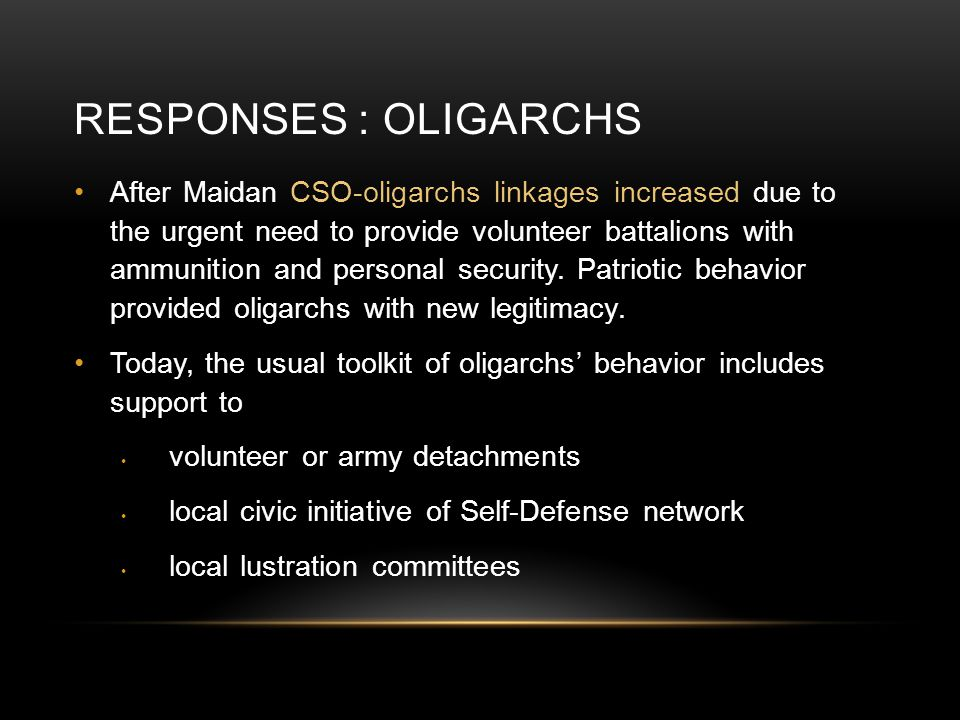 RESPONSES : OLIGARCHS After Maidan CSO-oligarchs linkages increased due to the urgent need to provide volunteer battalions with ammunition and persona