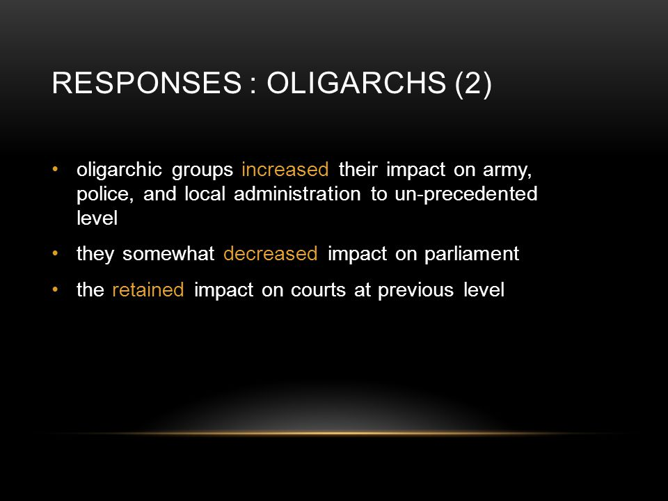 RESPONSES : OLIGARCHS (2) oligarchic groups increased their impact on army, police, and local administration to un-precedented level they somewhat dec