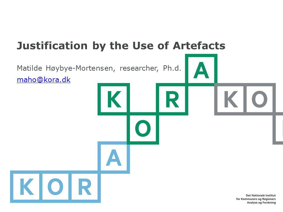 Justification by the Use of Artefacts Matilde Høybye-Mortensen, researcher, Ph.d. maho@kora.dk maho@kora.dk