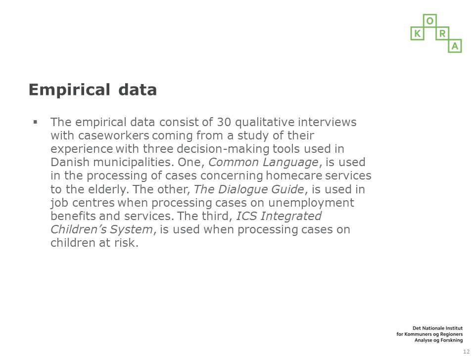 Empirical data  The empirical data consist of 30 qualitative interviews with caseworkers coming from a study of their experience with three decision-making tools used in Danish municipalities.