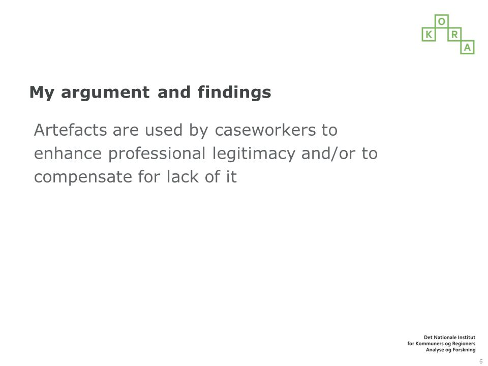 My argument and findings Artefacts are used by caseworkers to enhance professional legitimacy and/or to compensate for lack of it 6