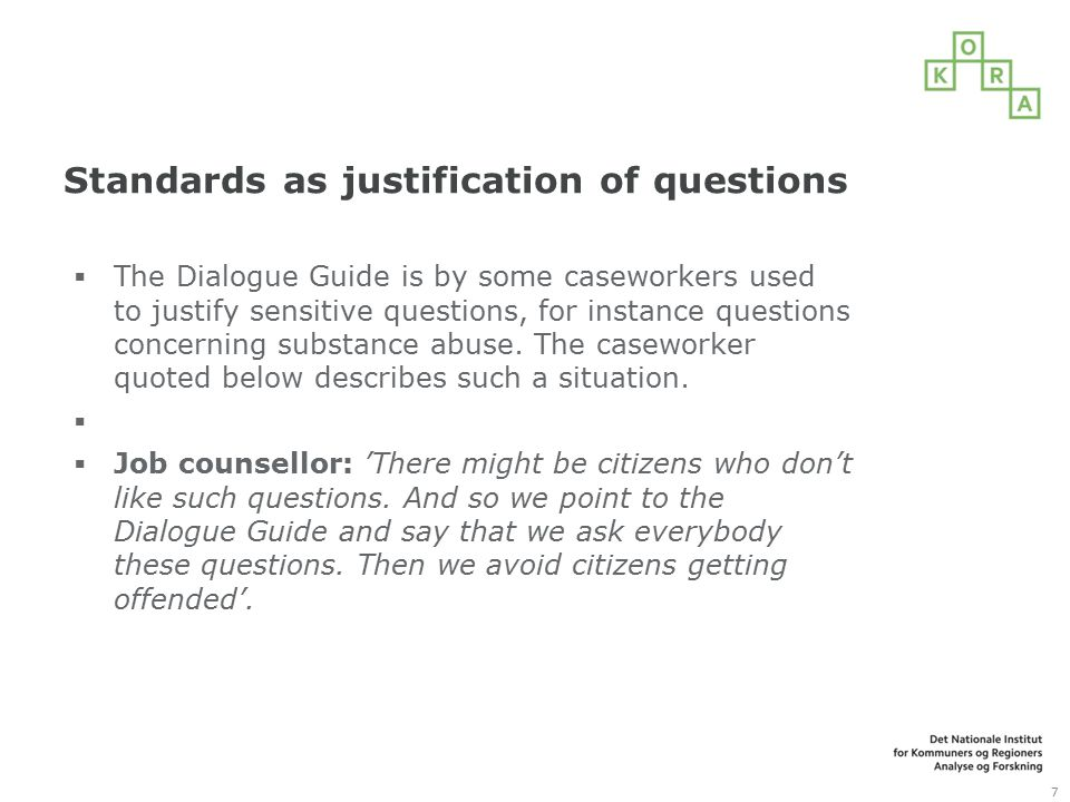Standards as justification of questions  The Dialogue Guide is by some caseworkers used to justify sensitive questions, for instance questions concerning substance abuse.
