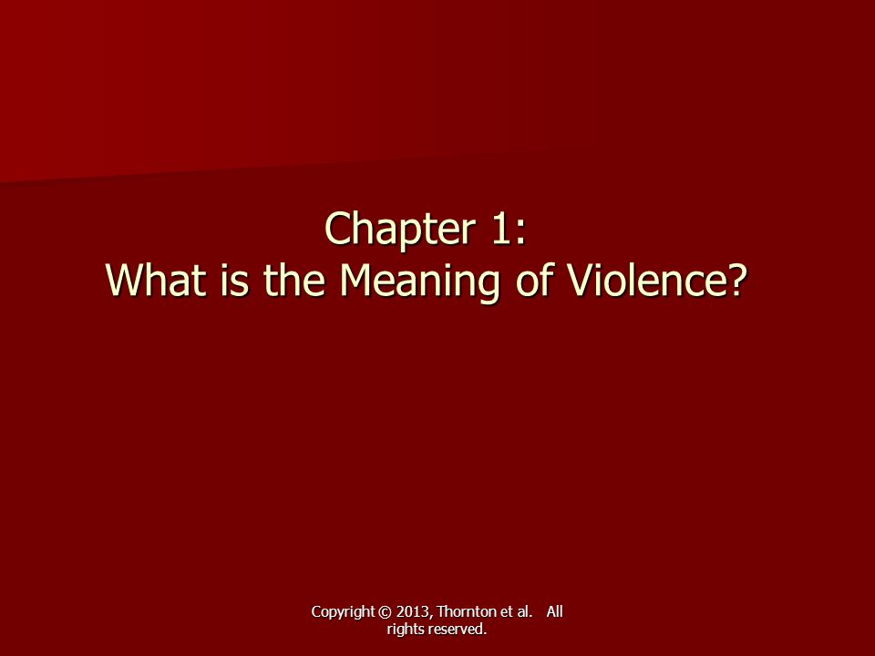 Copyright © 2013, Thornton et al. All rights reserved. Chapter 1: What is the Meaning of Violence?
