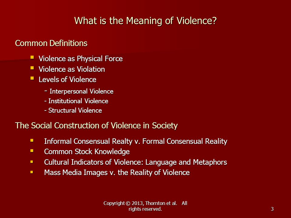 Copyright © 2013, Thornton et al. All rights reserved. What is the Meaning of Violence? Common Definitions  Violence as Physical Force  Violence as