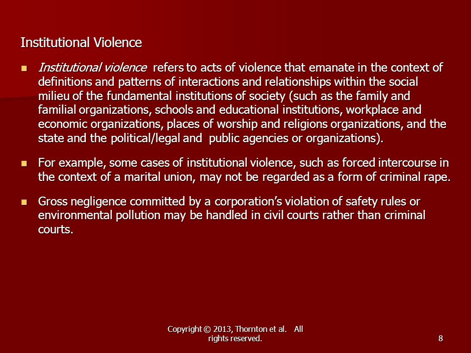 Copyright © 2013, Thornton et al. All rights reserved.8 Institutional Violence Institutional violence refers to acts of violence that emanate in the c