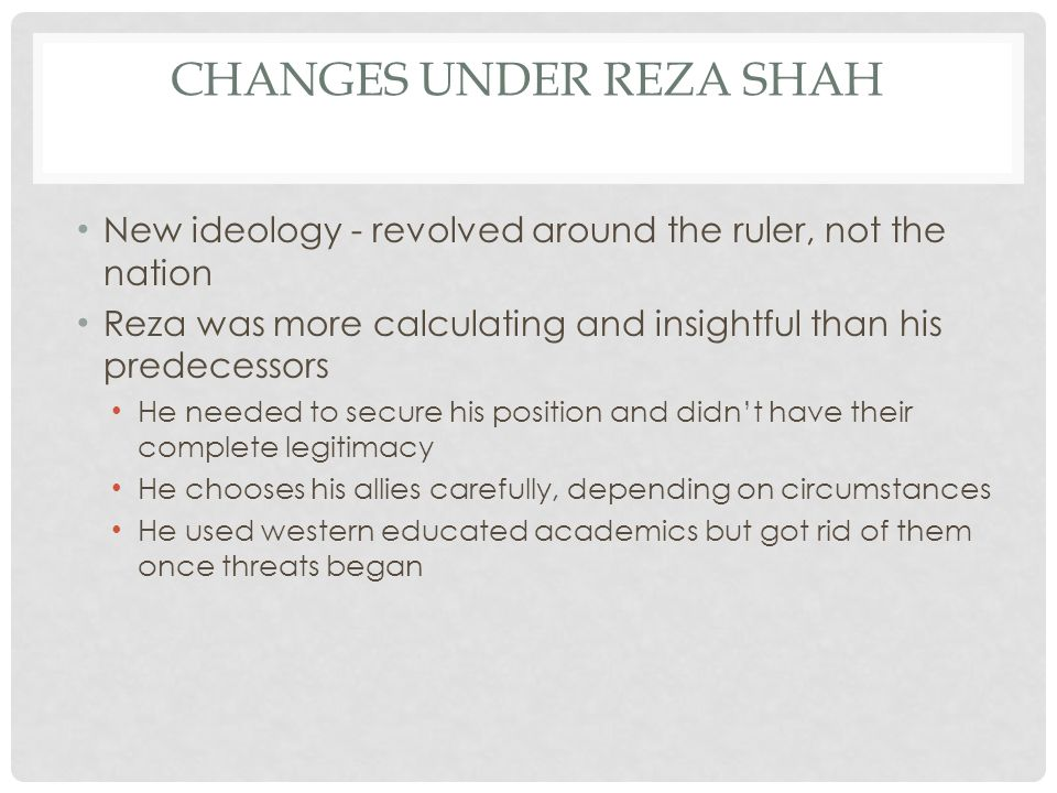CHANGES UNDER REZA SHAH New ideology - revolved around the ruler, not the nation Reza was more calculating and insightful than his predecessors He needed to secure his position and didn't have their complete legitimacy He chooses his allies carefully, depending on circumstances He used western educated academics but got rid of them once threats began