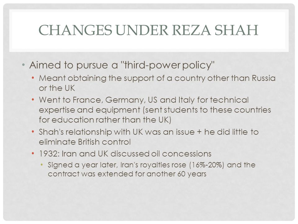 CHANGES UNDER REZA SHAH Shah established good relationships with neighboring countries and tried to strengthen regional links 1937: Saadabad Pact was signed ( with Turkey, Iran, Afghanistan) and ended any potential disputes between the countries