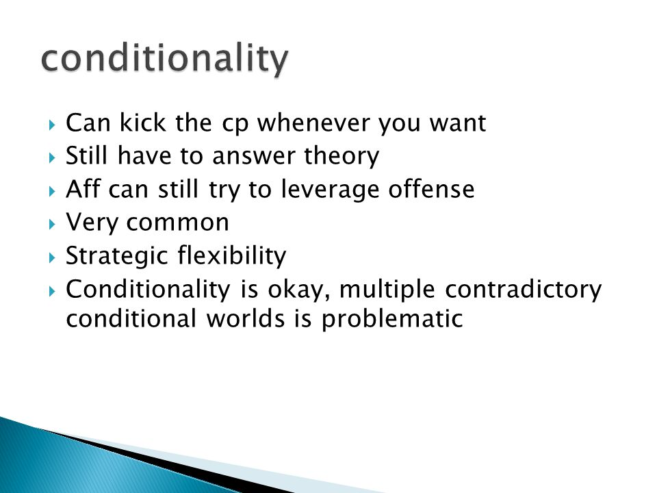  Can kick the cp whenever you want  Still have to answer theory  Aff can still try to leverage offense  Very common  Strategic flexibility  Conditionality is okay, multiple contradictory conditional worlds is problematic