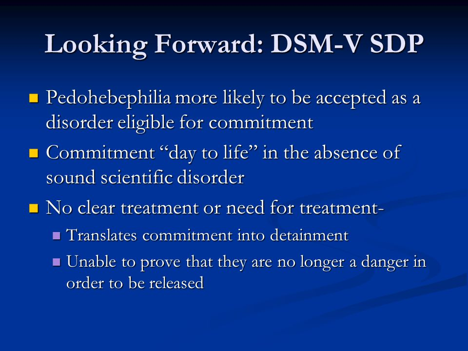 Looking Forward: DSM-V SDP Pedohebephilia more likely to be accepted as a disorder eligible for commitment Pedohebephilia more likely to be accepted as a disorder eligible for commitment Commitment day to life in the absence of sound scientific disorder Commitment day to life in the absence of sound scientific disorder No clear treatment or need for treatment- No clear treatment or need for treatment- Translates commitment into detainment Translates commitment into detainment Unable to prove that they are no longer a danger in order to be released Unable to prove that they are no longer a danger in order to be released