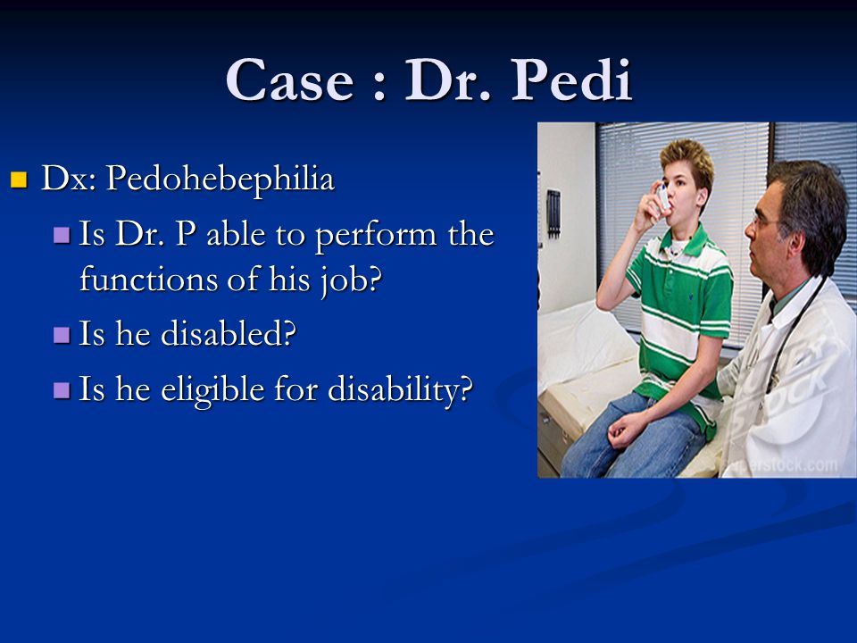 Case : Dr. Pedi Dx: Pedohebephilia Dx: Pedohebephilia Is Dr. P able to perform the functions of his job? Is Dr. P able to perform the functions of his