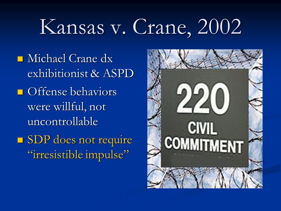 Kansas v. Crane, 2002 Michael Crane dx exhibitionist & ASPD Michael Crane dx exhibitionist & ASPD Offense behaviors were willful, not uncontrollable O