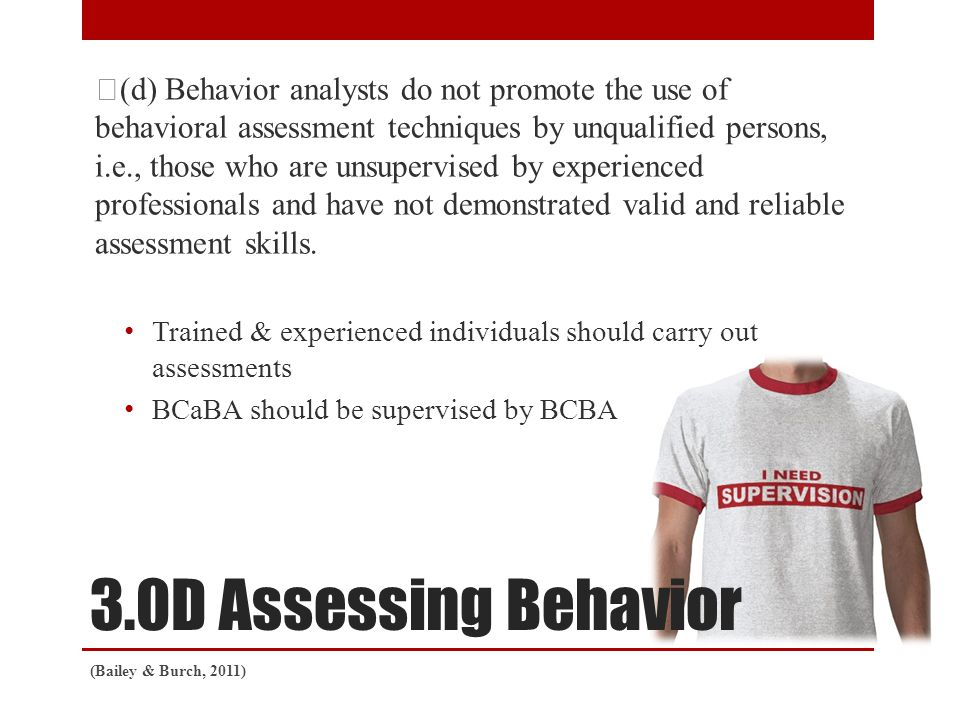 3.0D Assessing Behavior (d) Behavior analysts do not promote the use of behavioral assessment techniques by unqualified persons, i.e., those who are unsupervised by experienced professionals and have not demonstrated valid and reliable assessment skills.
