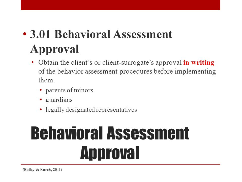 Behavioral Assessment Approval 3.01 Behavioral Assessment Approval Obtain the client's or client-surrogate's approval in writing of the behavior assessment procedures before implementing them.