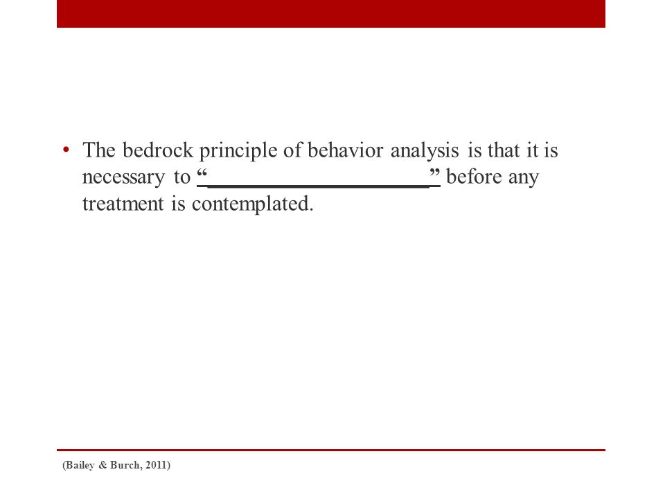 The bedrock principle of behavior analysis is that it is necessary to ____________________ before any treatment is contemplated.