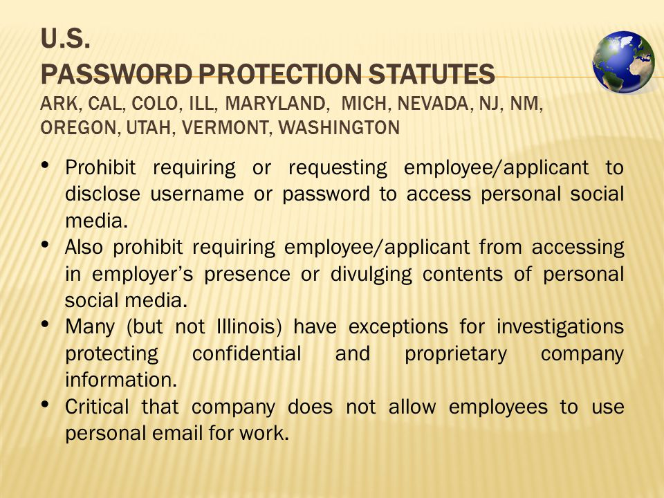 U.S. PASSWORD PROTECTION STATUTES ARK, CAL, COLO, ILL, MARYLAND, MICH, NEVADA, NJ, NM, OREGON, UTAH, VERMONT, WASHINGTON Prohibit requiring or request
