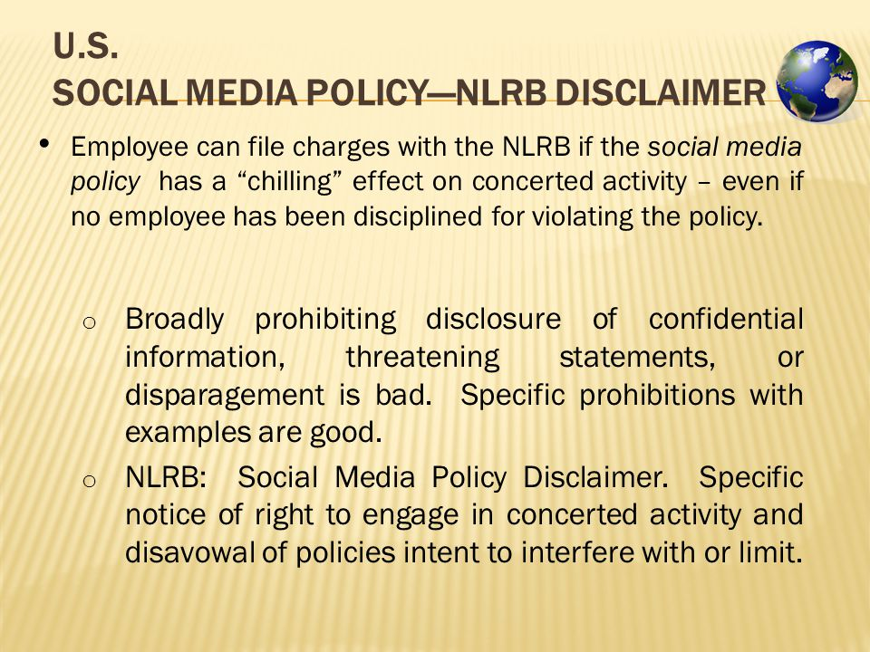 "U.S. SOCIAL MEDIA POLICY—NLRB DISCLAIMER Employee can file charges with the NLRB if the social media policy has a ""chilling"" effect on concerted activ"