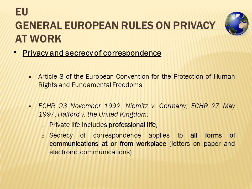 EU GENERAL EUROPEAN RULES ON PRIVACY AT WORK Privacy and secrecy of correspondence  Article 8 of the European Convention for the Protection of Human Rights and Fundamental Freedoms.