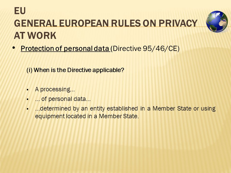EU GENERAL EUROPEAN RULES ON PRIVACY AT WORK Protection of personal data (Directive 95/46/CE) (i) When is the Directive applicable.
