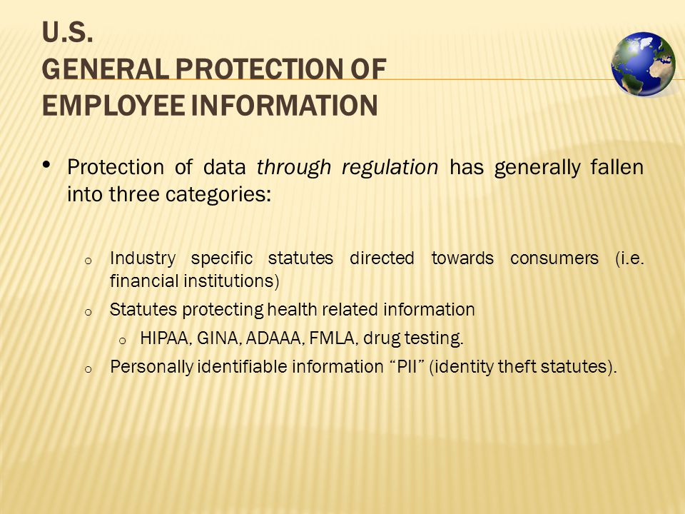 U.S. GENERAL PROTECTION OF EMPLOYEE INFORMATION Protection of data through regulation has generally fallen into three categories: o Industry specific